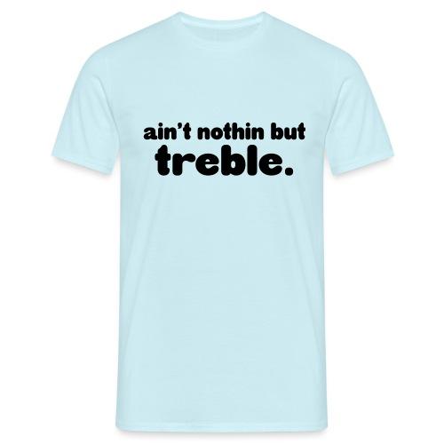 Ain't notin but treble - Men's T-Shirt