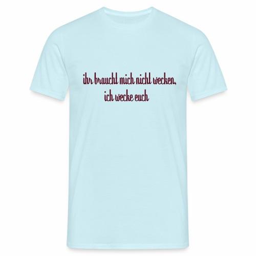 ihr_braucht_mich_nicht_wecken_ich_wecke - Männer T-Shirt