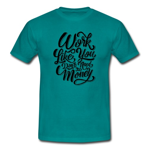 Work like you don't need the money. - T-shirt Homme