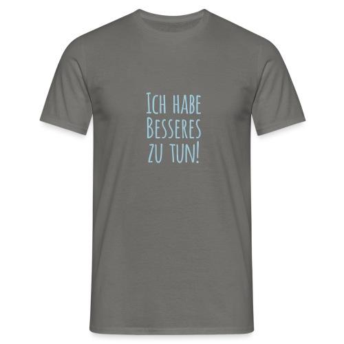 Ich habe Besseres zu tun! - Männer T-Shirt