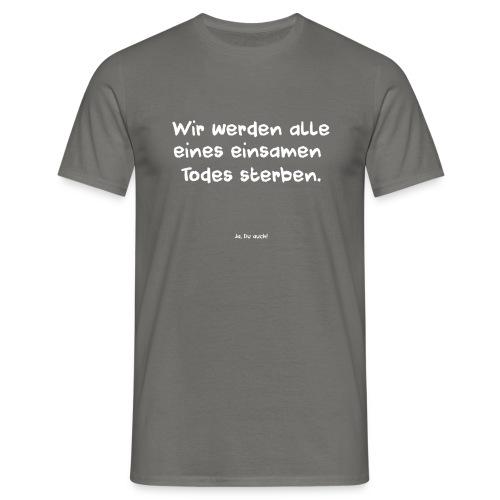 Wir werden alle eines einsamen Todes sterben - Männer T-Shirt