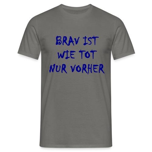 Brav Ist Wie Tot Nur Vorher - Männer T-Shirt