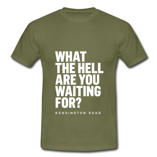 WHAT THE HELL ARE YOU WAITING FOR? - Männer T-Shirt