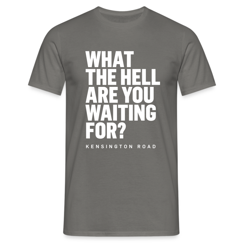 """WHAT THE HELL ARE YOU WAITING FOR?"" - Männer T-Shirt"