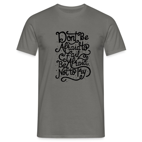 Don't be afraid to fail. Be afraid not to try ! - T-shirt Homme