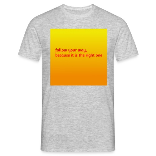 follow your way, because it is the right - Männer T-Shirt