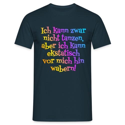 Nicht tanzen aber ekstatisch wabern - Männer T-Shirt