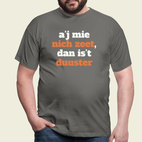 A'j mie nich zeet, dan is 't duuster - Mannen T-shirt