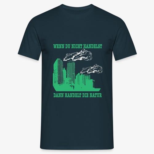 Wenn du nicht handelst, dann handelt die Natur - Männer T-Shirt