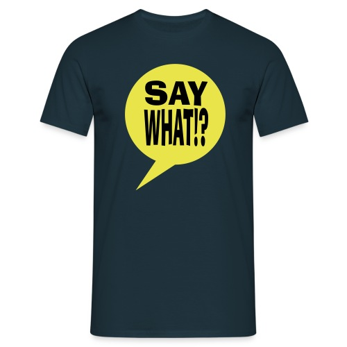 say what - Mannen T-shirt
