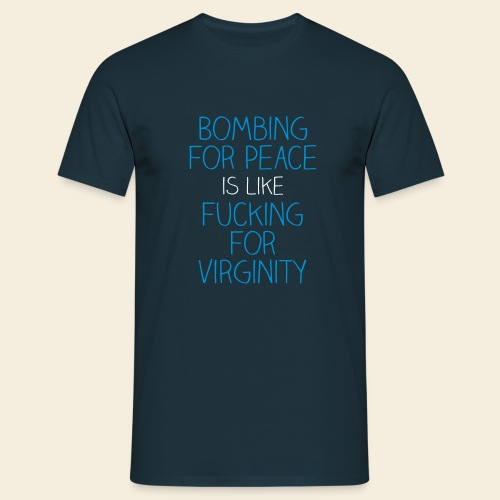 Bombing for peace is like fucking for virginity - Männer T-Shirt