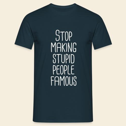 Stop making stupid people famous - Men's T-Shirt