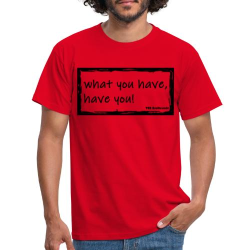what you have - Männer T-Shirt