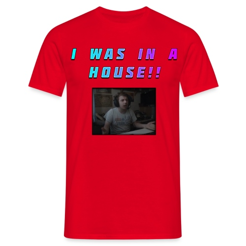I WAS IN A HOUSE!! - Men's T-Shirt