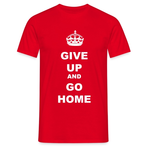 GIVE UP AND GO HOME - Men's T-Shirt