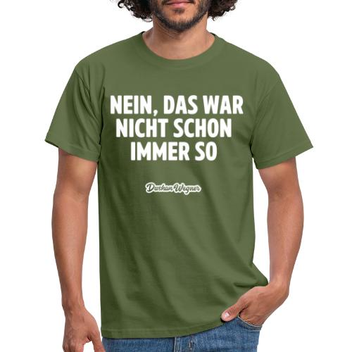 Nein, das war nicht schon immer so - Männer T-Shirt