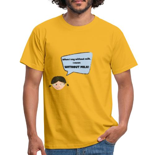 When I say without milk I mean WITHOUT MILK - Männer T-Shirt