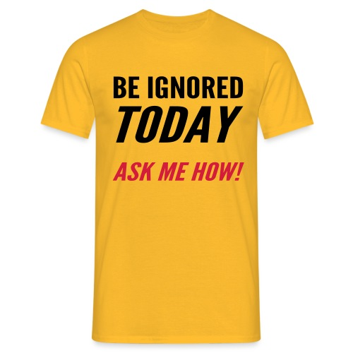 Be Ignored Today - Men's T-Shirt