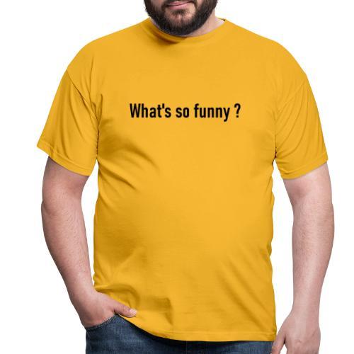 Whats so funny - Männer T-Shirt