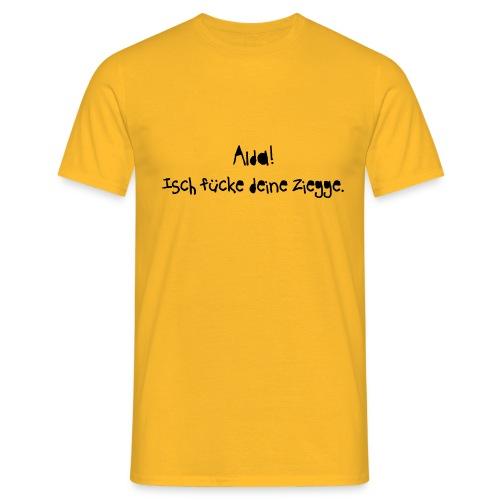 alda isch fuecke deine ziegge - Männer T-Shirt