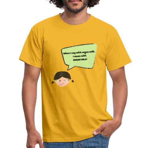 When I say with vegan milk I mean WITH VEGAN MILK - Männer T-Shirt