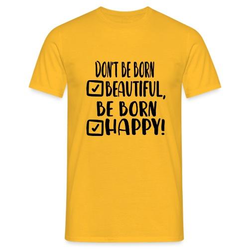 Don t be born beautiful be born happy Black - Männer T-Shirt