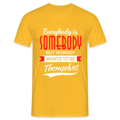 Everybody is somebody but noone wants to be... - T-skjorte for menn