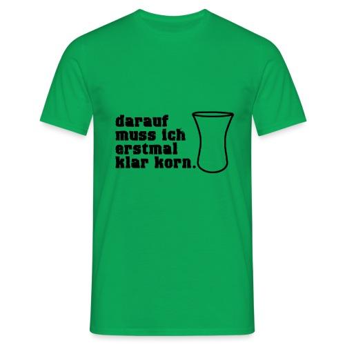 Klar Korn Trinken Spruch 1 - Männer T-Shirt