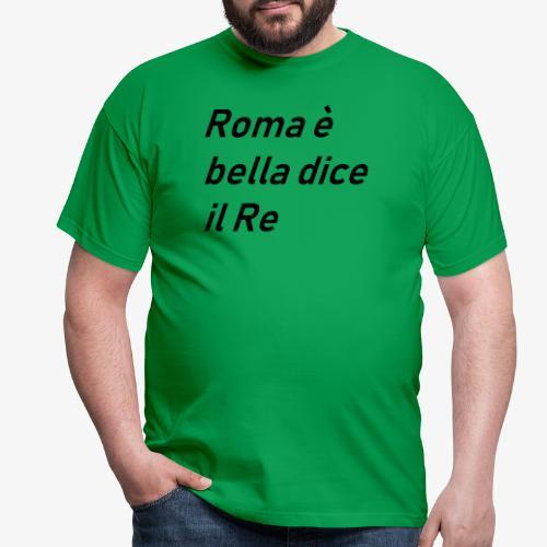 ROMA è bella dice il RE - Maglietta da uomo