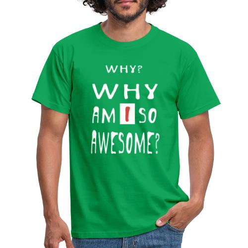 WHY AM I SO AWESOME? - Men's T-Shirt