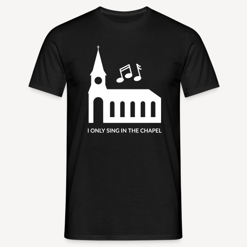 I ONLY SING IN THE CHAPEL - Men's T-Shirt