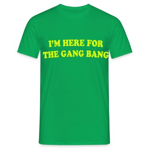 I'M HERE FOR THE GANG BANG - Men's T-Shirt