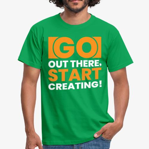 GO OUT THERE, START CREATING!! - Men's T-Shirt