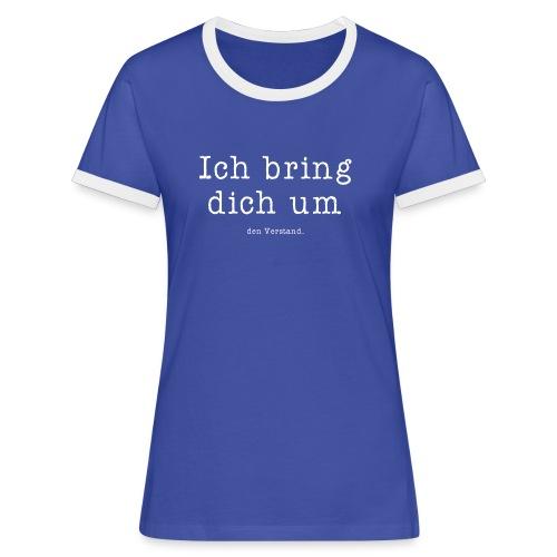 Ich bring dich um den Verstand. - Frauen Kontrast-T-Shirt