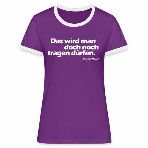 Das wird man doch noch tragen dürfen - Frauen Kontrast-T-Shirt