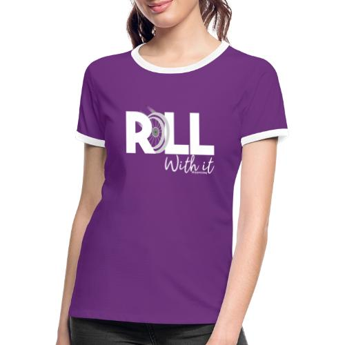 Amy's 'Roll with it' design (white text) - Women's Ringer T-Shirt