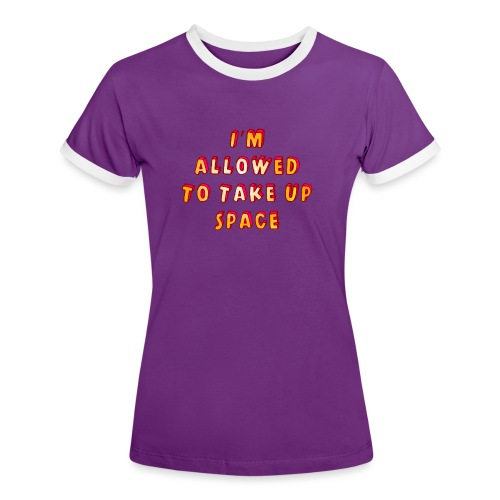 I m allowed to take up space - Women's Ringer T-Shirt