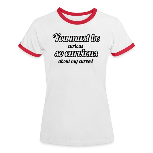 YOU MUST BE - SO CURVIOUS ' - Women's Ringer T-Shirt