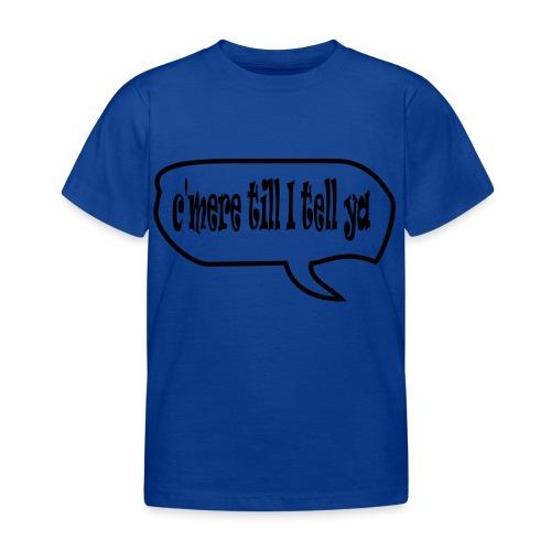 cmere till I tell ya - Kids' T-Shirt