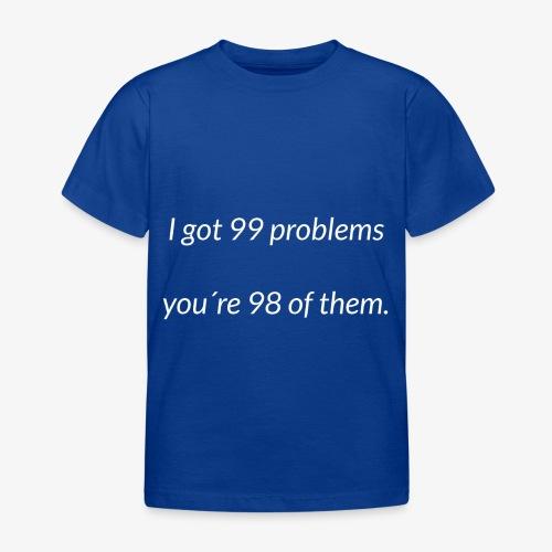 I got 99 problems - Kids' T-Shirt