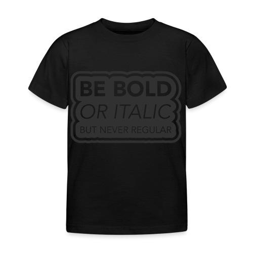 Be bold, or italic but never regular - Kinderen T-shirt