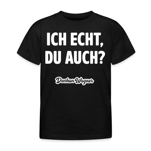 Ich echt, du auch? - Kinder T-Shirt