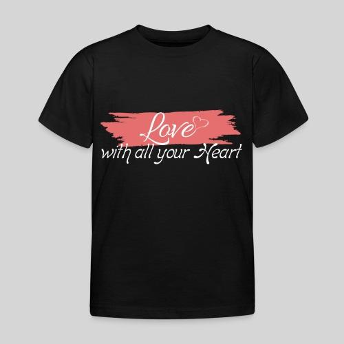 Love with all your Heart - Liebe von ganzem Herzen - Kinder T-Shirt