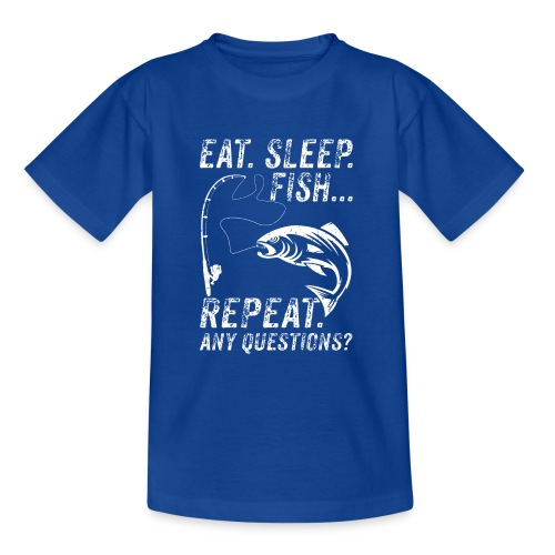 EAT SLEEP FISH REPEAT ANY QUESTIOINS? - Teenager T-Shirt