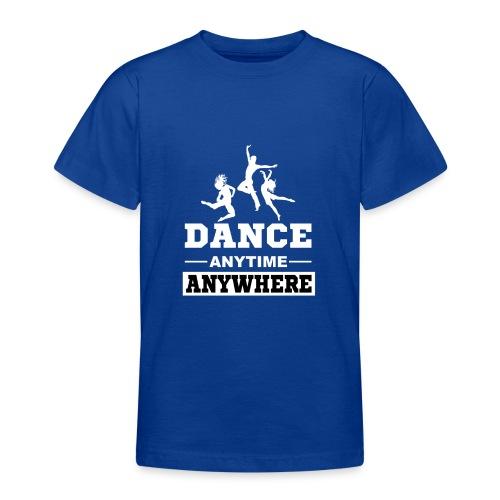Dance. Anytime Anywhere. - Teenage T-Shirt