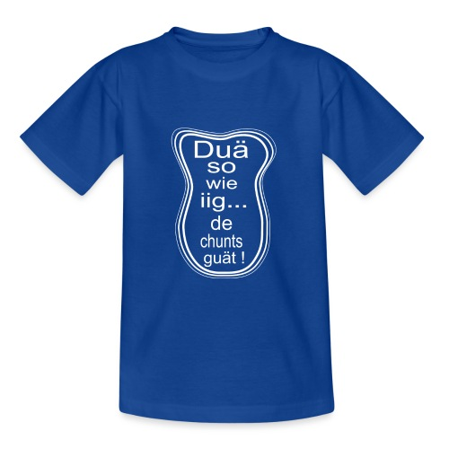 Duä so wie iig...de chunts guät ! - Teenager T-Shirt