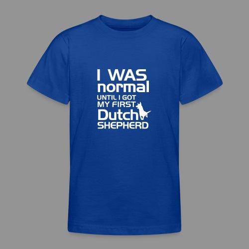 I was normal until I got my first Dutch Shepherd - Teenage T-Shirt