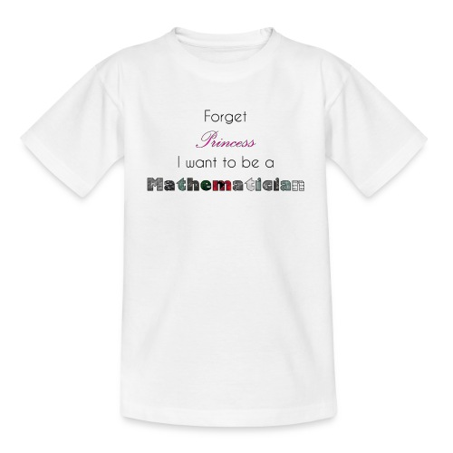 Forget Princess I want to be a Mathematician - Teenager T-Shirt