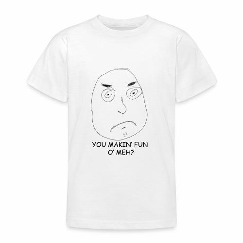 You Makin' Fun o' Meh - Teenage T-Shirt