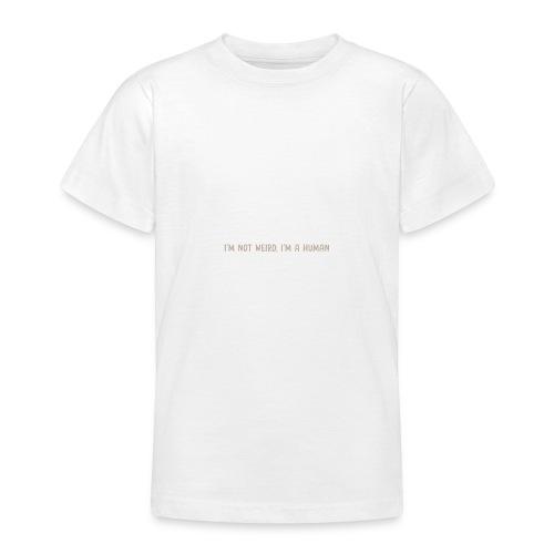 I'm not weird, I'm a human - Teenage T-Shirt